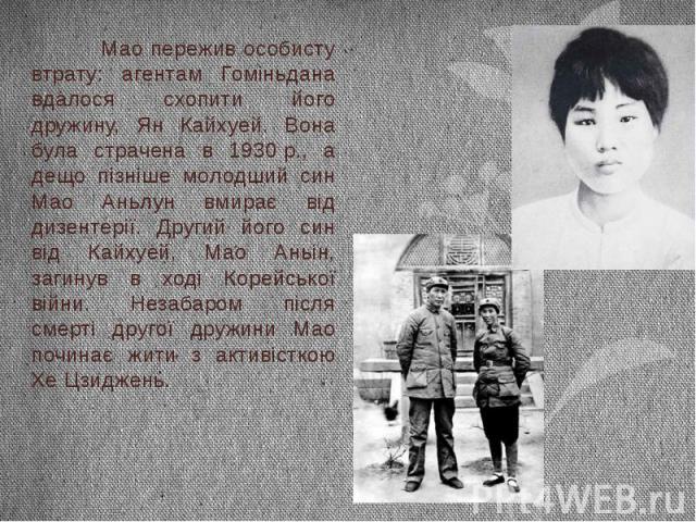 Мао пережив особисту втрату: агентам Гоміньдана вдалося схопити його дружину, Ян Кайхуей. Вона була страчена в 1930р., а дещо пізніше молодший син Мао Аньлун вмирає від дизентерії. Другий його син від Кайхуей, Мао Аньін, загинув в ході Корейсь…