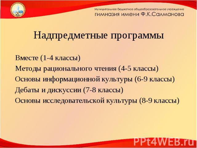 Вместе (1-4 классы)Методы рационального чтения (4-5 классы)Основы информационной культуры (6-9 классы)Дебаты и дискуссии (7-8 классы)Основы исследовательской культуры (8-9 классы)