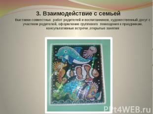 3. Взаимодействие с семьей Выставки совместных работ родителей и воспитанников,