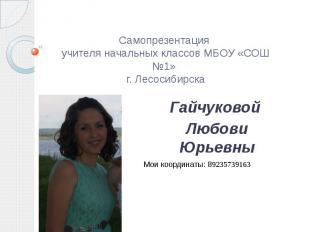 Самопрезентация учителя начальных классов МБОУ «СОШ №1» г. ЛесосибирскаГайчуково