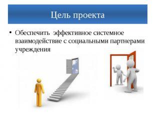 Цель проектаОбеспечить эффективное системное взаимодействие с социальными партне