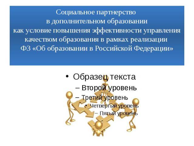 Социальное партнерство в дополнительном образованиикак условие повышения эффективности управления качеством образования в рамках реализации ФЗ «Об образовании в Российской Федерации»