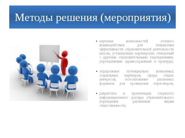 Методы решения (мероприятия)изучение возможностей сетевого взаимодействия для повышения эффективности образовательной деятельности школы, установление партнерских отношений с другими образовательными учреждениями, учреждениями здравоохранения и куль…