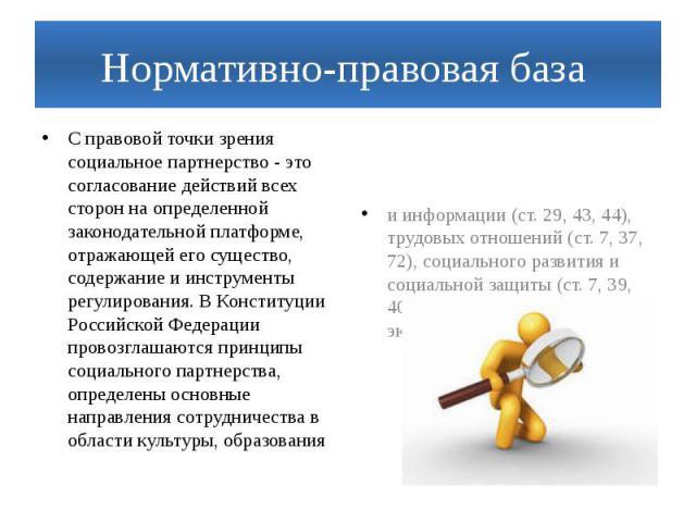 Нормативно-правовая база С правовой точки зрения социальное партнерство - это согласование действий всех сторон на определенной законодательной платформе, отражающей его существо, содержание и инструменты регулирования. В Конституции Российской Феде…