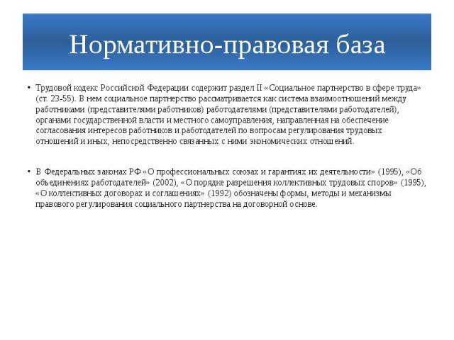 Нормативно-правовая базаТрудовой кодекс Российской Федерации содержит раздел II «Социальное партнерство в сфере труда» (ст. 23-55). В нем социальное партнерство рассматривается как система взаимоотношений между работниками (представителями работнико…