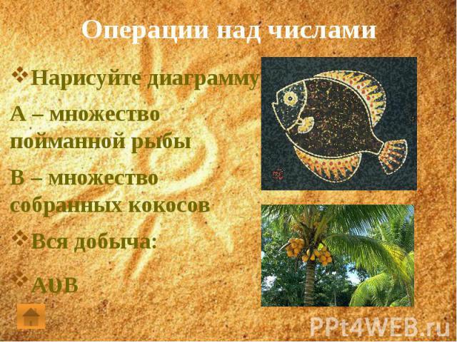 Операции над числамиНарисуйте диаграмму:А – множество пойманной рыбыВ – множество собранных кокосовВся добыча:АυВ