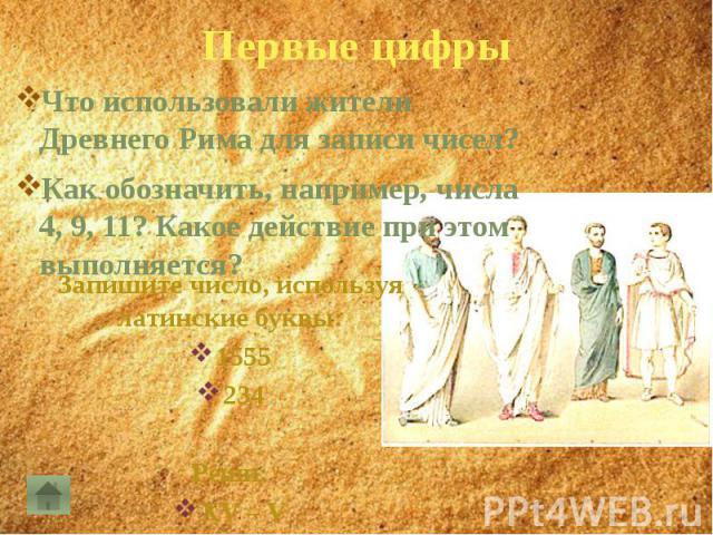 Первые цифрыЧто использовали жители Древнего Рима для записи чисел?Как обозначить, например, числа 4, 9, 11? Какое действие при этом выполняется?
