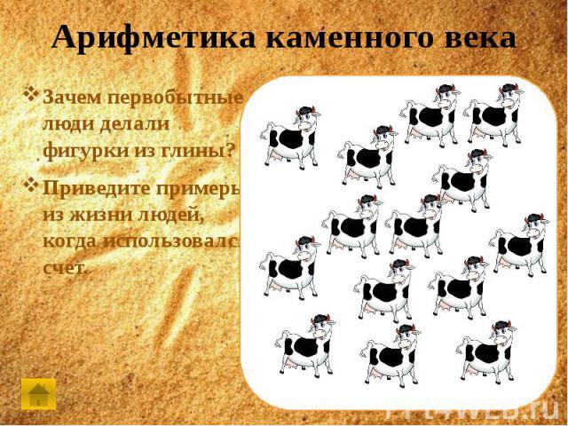 Арифметика каменного векаЗачем первобытные люди делали фигурки из глины? Приведите примеры из жизни людей, когда использовался счет.