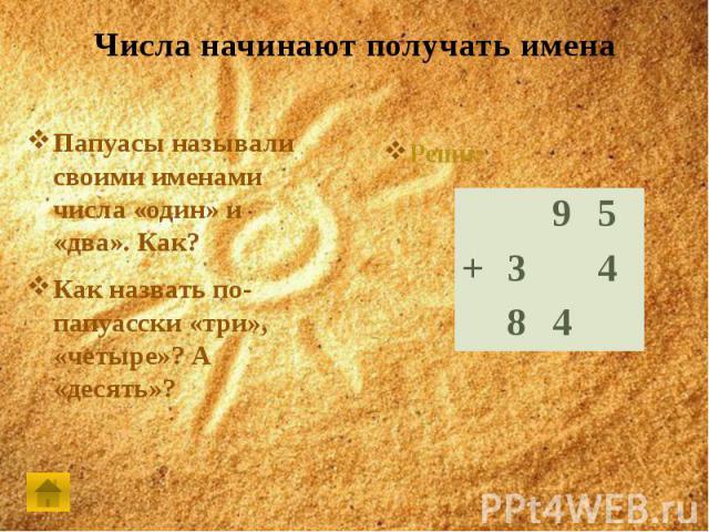 Числа начинают получать именаПапуасы называли своими именами числа «один» и «два». Как?Как назвать по-папуасски «три», «четыре»? А «десять»?