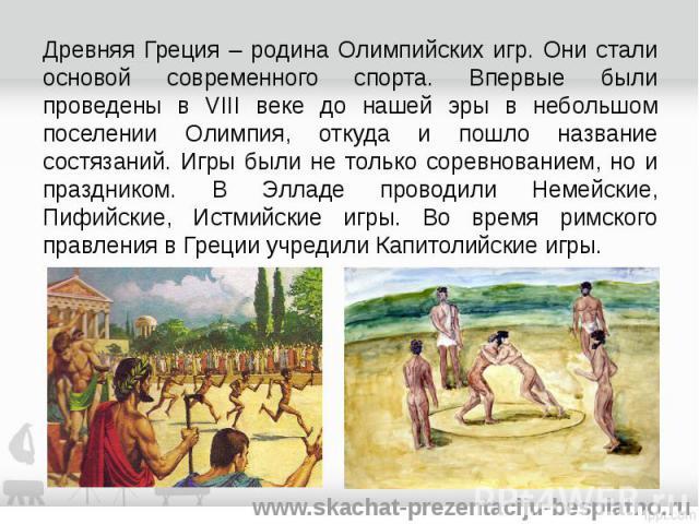 Древняя Греция – родина Олимпийских игр. Они стали основой современного спорта. Впервые были проведены в VIII веке до нашей эры в небольшом поселении Олимпия, откуда и пошло название состязаний. Игры были не только соревнованием, но и праздником. В …