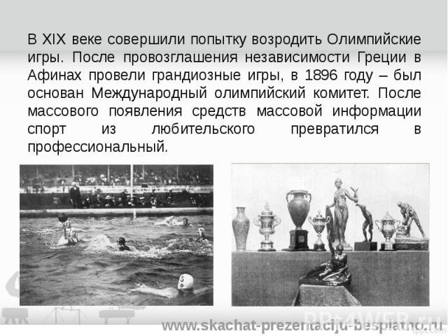 В XIX веке совершили попытку возродить Олимпийские игры. После провозглашения независимости Греции в Афинах провели грандиозные игры, в 1896 году – был основан Международный олимпийский комитет. После массового появления средств массовой информации …