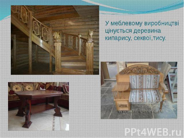 У меблевому виробництві цінується деревина кипарису, секвої,тису.