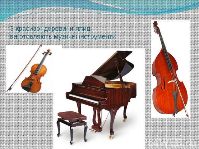 З красивої деревини ялиці виготовляють музичні інструменти
