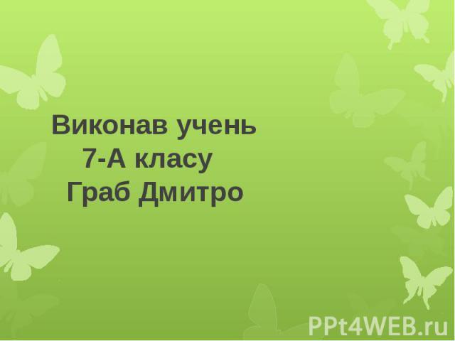 Виконав учень 7-А класу Граб Дмитро
