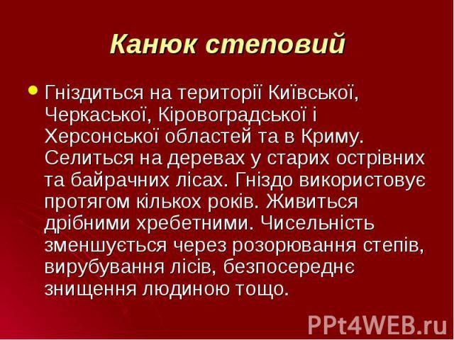 Гніздиться на території Київської, Черкаської, Кіровоградської і Херсонської областей та в Криму. Селиться на деревах у старих острівних та байрачних лісах. Гніздо використовує протягом кількох років. Живиться дрібними хребетними. Чисельність зменшу…