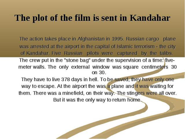 The plot of the film is sent in Kandahar The action takes place in Afghanistan in 1995. Russian cargo plane was arrested at the airport in the capital of Islamic terrorism - the city of Kandahar. Five Russian pilots were captured by the talibs. The …