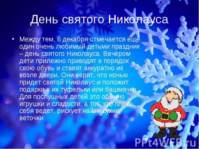 Между тем, 6 декабря отмечается еще один очень любимый детьми праздник – день святого Николауса. Вечером дети прилежно приводят в порядок свою обувь и ставят аккуратно их возле двери. Они верят, что ночью придет святой Николаус и положит подарки в и…