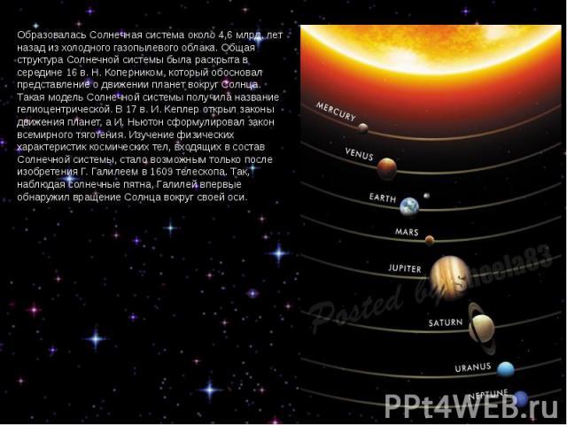 Образовалась Солнечная система около 4,6 млрд. лет назад из холодного газопылевого облака. Общая структура Солнечной системы была раскрыта в середине 16 в. Н. Коперником, который обосновал представление о движении планет вокруг Солнца. Такая модель …