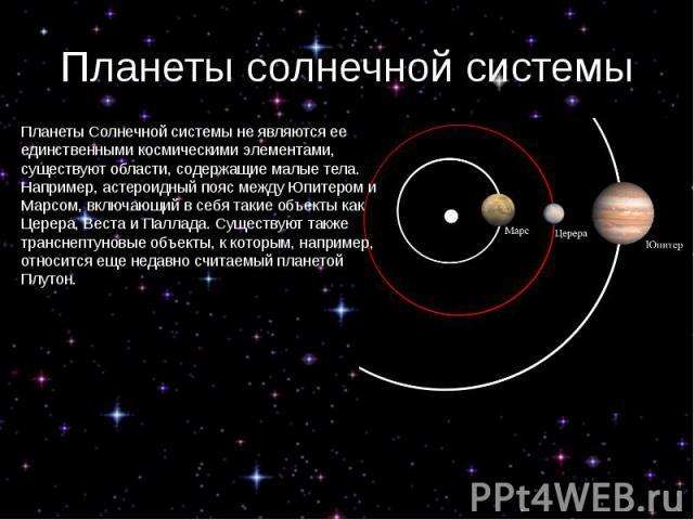 Планеты солнечной системы Планеты Солнечной системы не являются ее единственными космическими элементами, существуют области, содержащие малые тела. Например, астероидный пояс между Юпитером и Марсом, включающий в себя такие объекты как Церера, Вест…