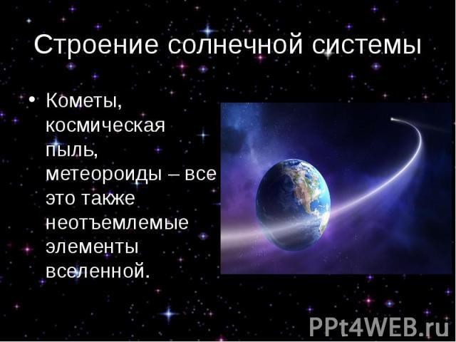 Строение солнечной системы Кометы, космическая пыль, метеороиды – все это также неотъемлемые элементы вселенной.
