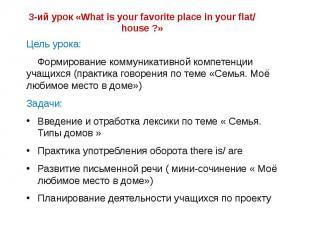 3-ий урок «What is your favorite place in your flat/ house ?» Цель урока: Формир