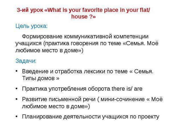 3-ий урок «What is your favorite place in your flat/ house ?» Цель урока: Формирование коммуникативной компетенции учащихся (практика говорения по теме «Cемья. Моё любимое место в доме») Задачи: Введение и отработка лексики по теме « Семья. Типы дом…