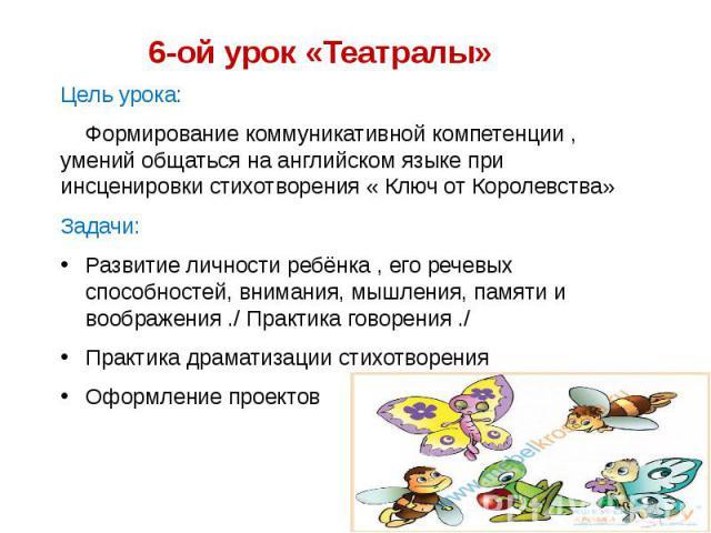 6-ой урок «Театралы» Цель урока: Формирование коммуникативной компетенции , умений общаться на английском языке при инсценировки стихотворения « Ключ от Королевства» Задачи: Развитие личности ребёнка , его речевых способностей, внимания, мышления, п…