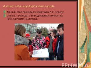 4 этап: «Ими гордится наш город» Данный этап проходил у памятника А.К. Серову. З