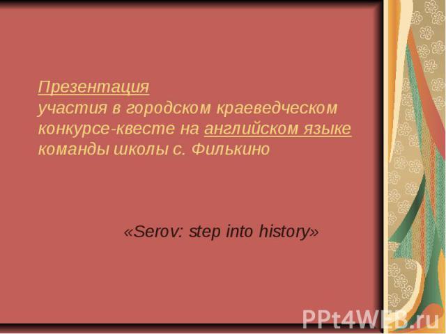 Презентация участия в городском краеведческом конкурсе-квесте на английском языке команды школы с. Филькино «Serov: step into history»
