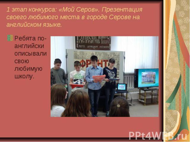 1 этап конкурса: «Мой Серов». Презентация своего любимого места в городе Серове на английском языке. Ребята по-английски описывали свою любимую школу.
