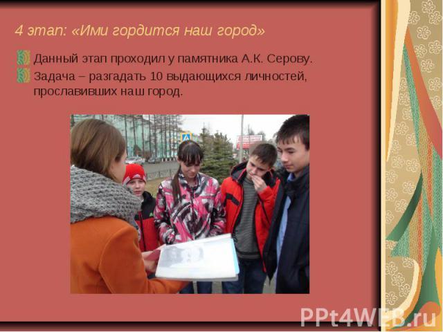 4 этап: «Ими гордится наш город» Данный этап проходил у памятника А.К. Серову. Задача – разгадать 10 выдающихся личностей, прославивших наш город.