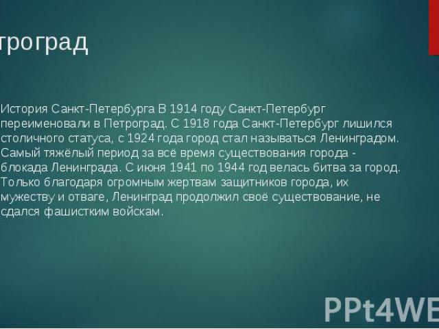 История Санкт-Петербурга В 1914 году Санкт-Петербург переименовали в Петроград. С 1918 года Санкт-Петербург лишился столичного статуса, с 1924 года город стал называться Ленинградом. Самый тяжёлый период за всё время существования города - блокада Л…