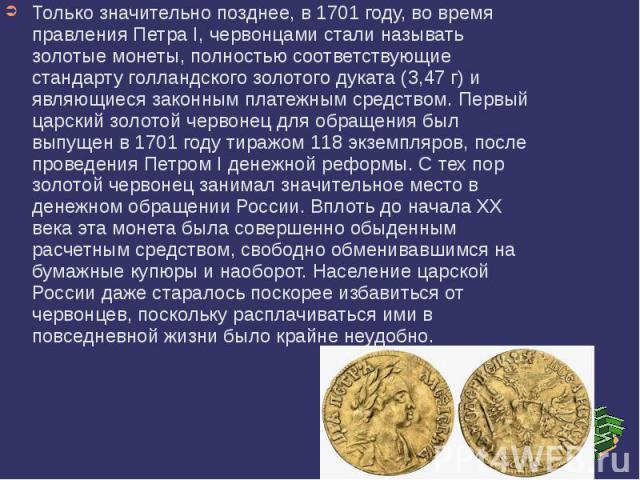 Только значительно позднее, в 1701 году, во время правления Петра I, червонцами стали называть золотые монеты, полностью соответствующие стандарту голландского золотого дуката (3,47 г) и являющиеся законным платежным средством. Первый царский золото…