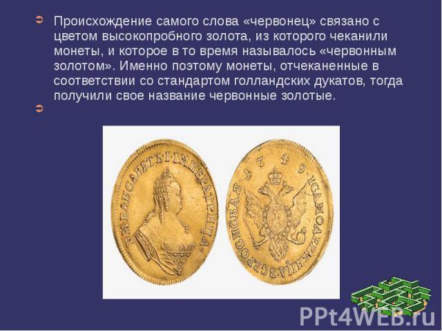 Происхождение самого слова «червонец» связано с цветом высокопробного золота, из которого чеканили монеты, и которое в то время называлось «червонным золотом». Именно поэтому монеты, отчеканенные в соответствии со стандартом голландских дукатов, тог…