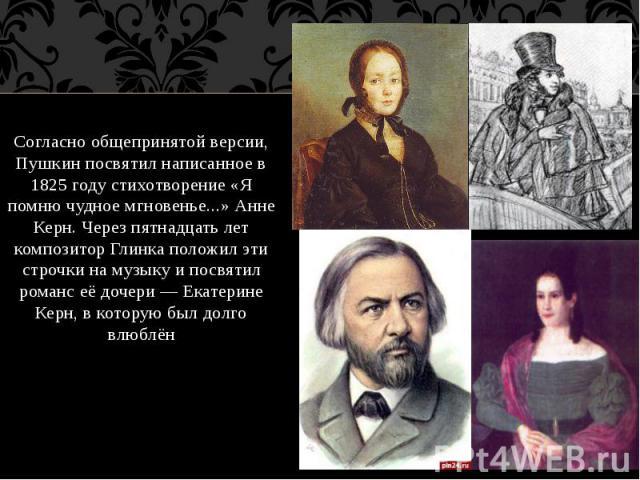 Согласно общепринятой версии, Пушкин посвятил написанное в 1825 году стихотворение «Я помню чудное мгновенье...» Анне Керн. Через пятнадцать лет композитор Глинка положил эти строчки на музыку и посвятил романс её дочери — Екатерине Керн, в которую …