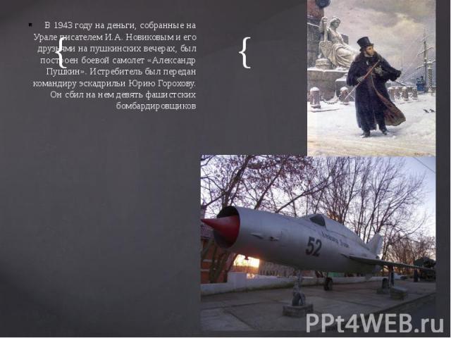 В 1943 году на деньги, собранные на Урале писателем И.А. Новиковым и его друзьями на пушкинских вечерах, был построен боевой самолет «Александр Пушкин». Истребитель был передан командиру эскадрильи Юрию Горохову. Он сбил на нем девять фашистских бом…
