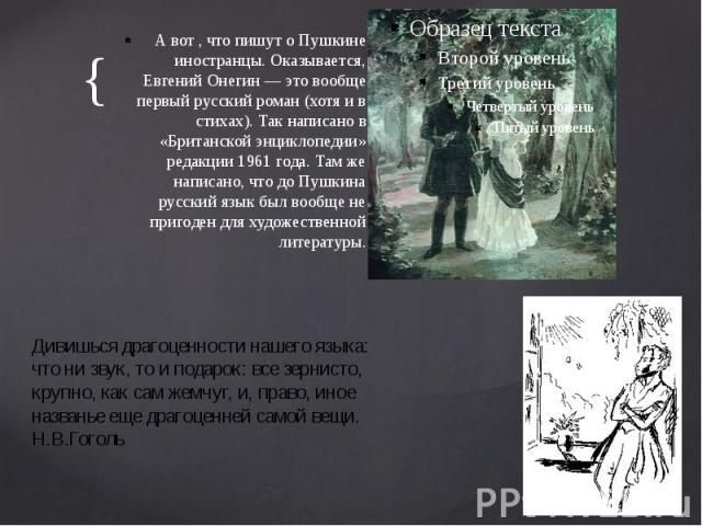 А вот , что пишут о Пушкине иностранцы. Оказывается, Евгений Онегин — это вообще первый русский роман (хотя и в стихах). Так написано в «Британской энциклопедии» редакции 1961 года. Там же написано, что до Пушкина русский язык был вообще не пригоден…
