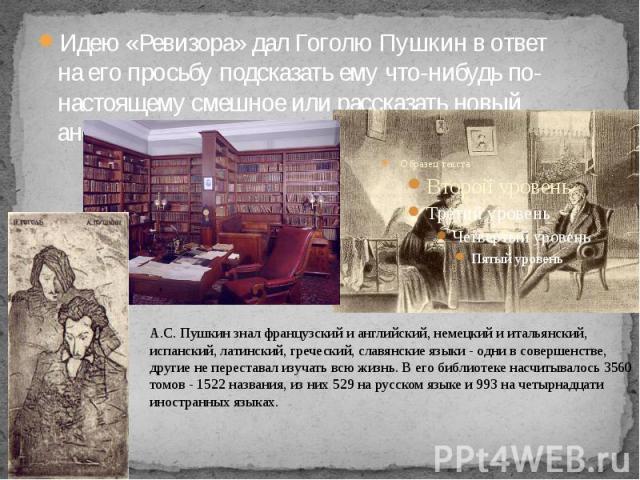 Идею «Ревизора» дал Гоголю Пушкин в ответ на его просьбу подсказать ему что-нибудь по-настоящему смешное или рассказать новый анекдот.Идею «Ревизора» дал Гоголю Пушкин в ответ на его просьбу подсказать ему что-нибудь по-настоящему смешное или расска…