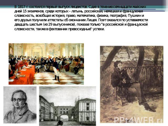 В 1817 г. состоялся первый выпуск лицеистов. Сдав в течение семнадцати майских дней 15 экзаменов, среди которых - латынь, российская, немецкая и французская словесность, всеобщая история, право, математика, физика, география, Пушкин и его друзья пол…