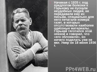 Начиная с 1935 г. под предлогом болезни к Горькому не пускали неудобных людей, н