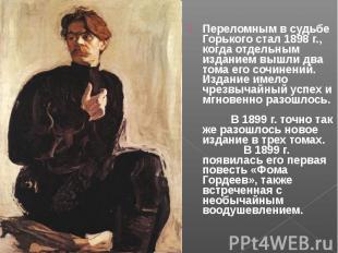 Переломным в судьбе Горького стал 1898 г., когда отдельным изданием вышли два то