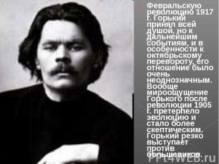 Февральскую революцию 1917 г. Горький принял всей душой, но к дальнейшим события