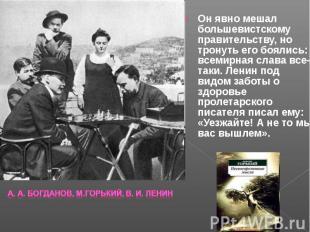 Он явно мешал большевистскому правительству, но тронуть его боялись: всемирная с