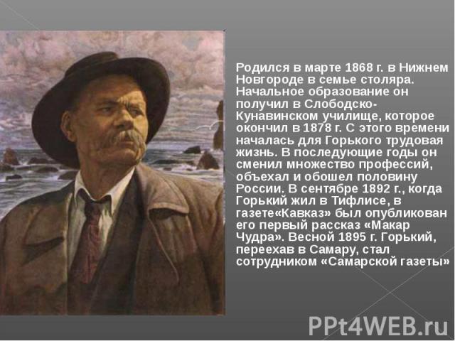 Родился в марте 1868 г. в Нижнем Новгороде в семье столяра. Начальное образование он получил в Слободско-Кунавинском училище, которое окончил в 1878 г. С этого времени началась для Горького трудовая жизнь. В последующие годы он сменил множество проф…