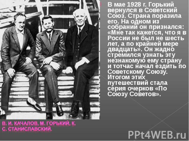 В мае 1928 г. Горький вернулся в Советский Союз. Страна поразила его. На одном из собраний он признался: «Мне так кажется, что я в России не был не шесть лет, а по крайней мере двадцать». Он жадно стремился узнать эту незнакомую ему страну и тотчас …