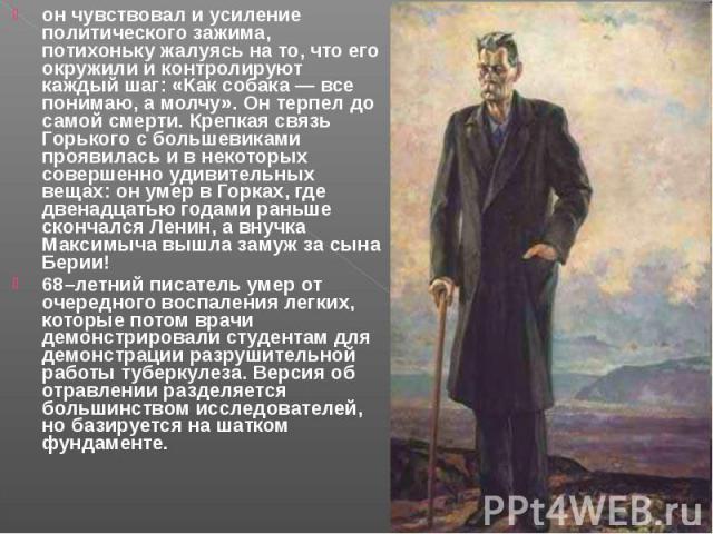 он чувствовал и усиление политического зажима, потихоньку жалуясь на то, что его окружили и контролируют каждый шаг: «Как собака — все понимаю, а молчу». Он терпел до самой смерти. Крепкая связь Горького с большевиками проявилась и в некоторых совер…