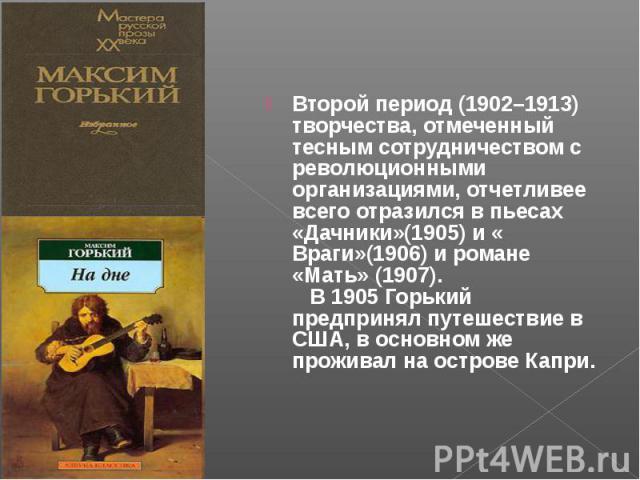 Второй период (1902–1913) творчества, отмеченный тесным сотрудничеством с революционными организациями, отчетливее всего отразился в пьесах «Дачники»(1905) и « Враги»(1906) и романе «Мать» (1907). В 1905 Горький предпринял путешествие в США, в основ…