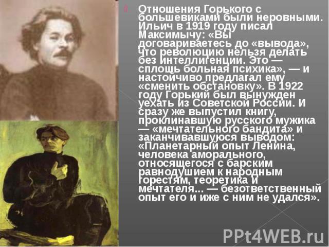 Отношения Горького с большевиками были неровными. Ильич в 1919 году писал Максимычу: «Вы договариваетесь до «вывода», что революцию нельзя делать без интеллигенции. Это — сплошь больная психика», — и настойчиво предлагал ему «сменить обстановку». В …