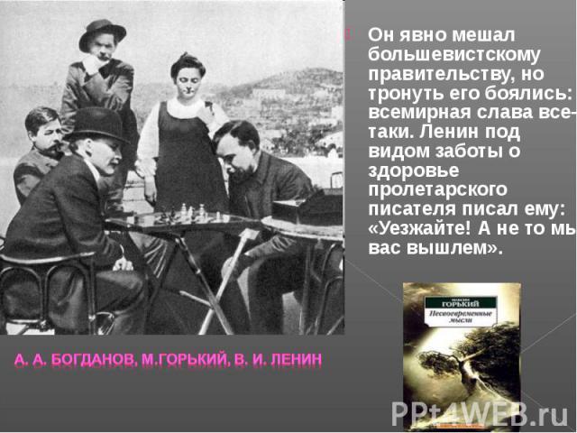 Он явно мешал большевистскому правительству, но тронуть его боялись: всемирная слава все-таки. Ленин под видом заботы о здоровье пролетарского писателя писал ему: «Уезжайте! А не то мы вас вышлем». Он явно мешал большевистскому правительству, но тро…