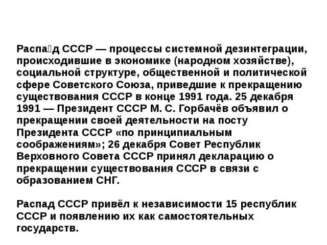 Распа д СССР — процессы системной дезинтеграции, происходившие в экономике (народном хозяйстве), социальной структуре, общественной и политической сфере Советского Союза, приведшие к прекращению существования СССР в конце 1991 года. 25 декабря 1991 …